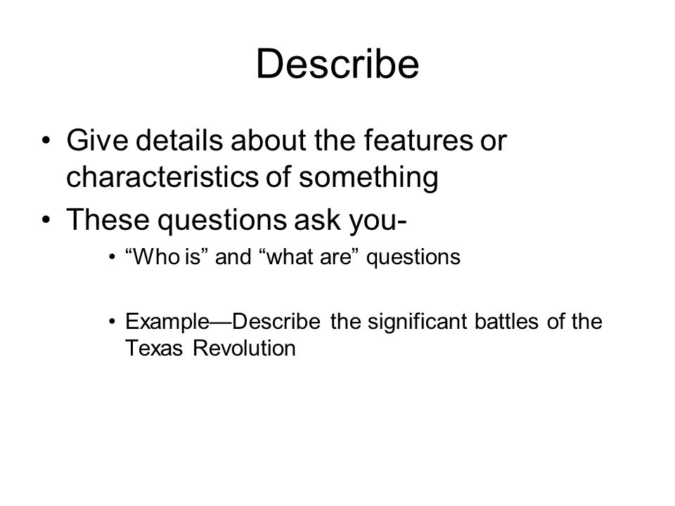 Describe Give details about the features or characteristics of something These questions ask you- Who is and what are questions Example—Describe the significant battles of the Texas Revolution