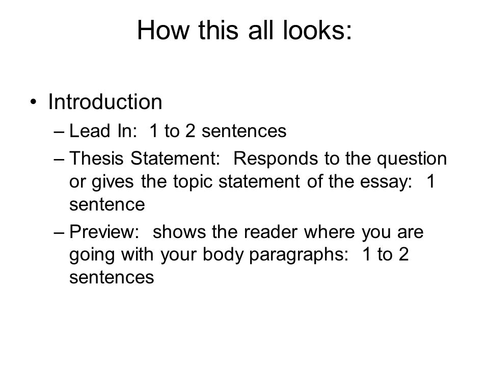 How this all looks: Introduction –Lead In: 1 to 2 sentences –Thesis Statement: Responds to the question or gives the topic statement of the essay: 1 sentence –Preview: shows the reader where you are going with your body paragraphs: 1 to 2 sentences