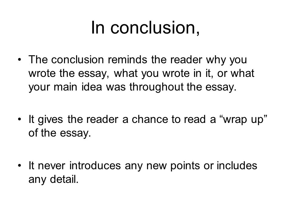 In conclusion, The conclusion reminds the reader why you wrote the essay, what you wrote in it, or what your main idea was throughout the essay.