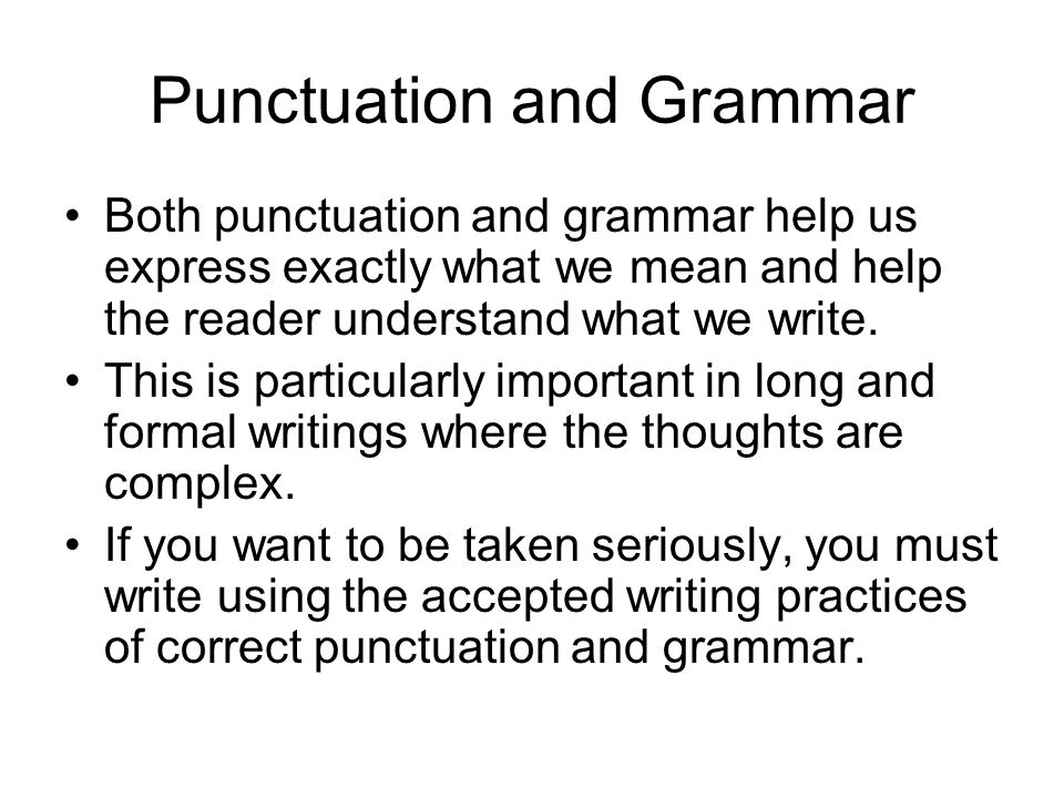 Punctuation and Grammar Both punctuation and grammar help us express exactly what we mean and help the reader understand what we write.