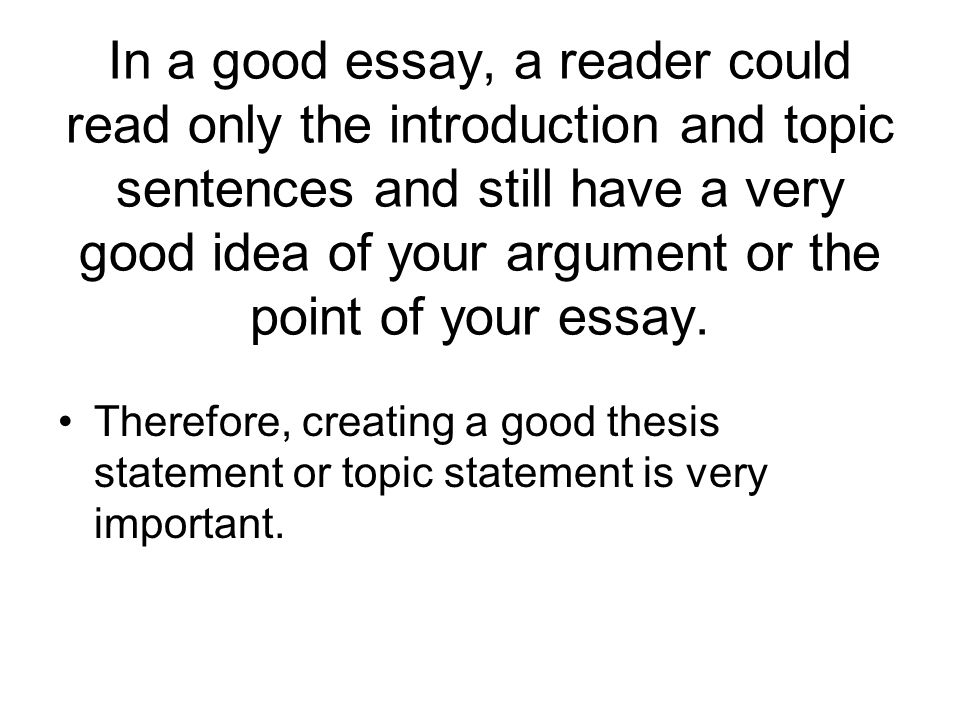 In a good essay, a reader could read only the introduction and topic sentences and still have a very good idea of your argument or the point of your essay.