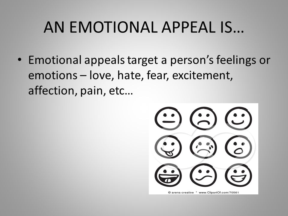 AN EMOTIONAL APPEAL IS… Emotional appeals target a person's feelings or emotions – love, hate, fear, excitement, affection, pain, etc…