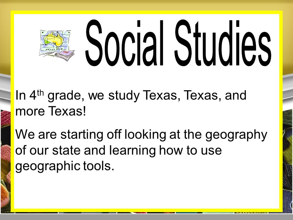 In 4 th grade, we study Texas, Texas, and more Texas.