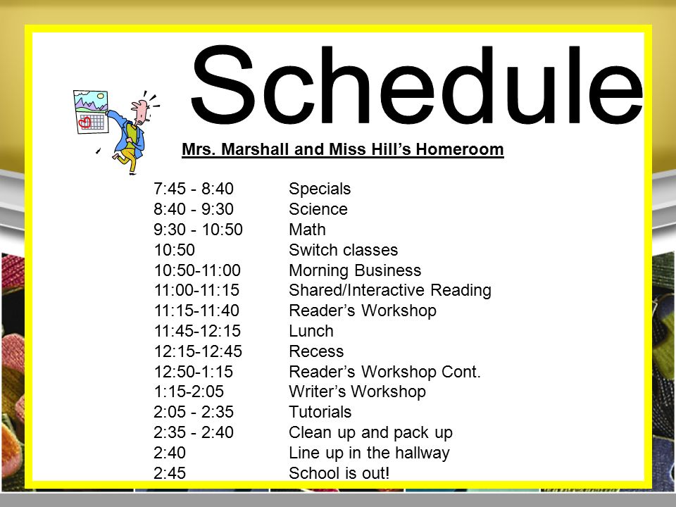7:45 - 8:40Specials 8:40 - 9:30Science 9: :50Math 10:50Switch classes 10:50-11:00 Morning Business 11:00-11:15 Shared/Interactive Reading 11:15-11:40Reader's Workshop 11:45-12:15 Lunch 12:15-12:45Recess 12:50-1:15 Reader's Workshop Cont.