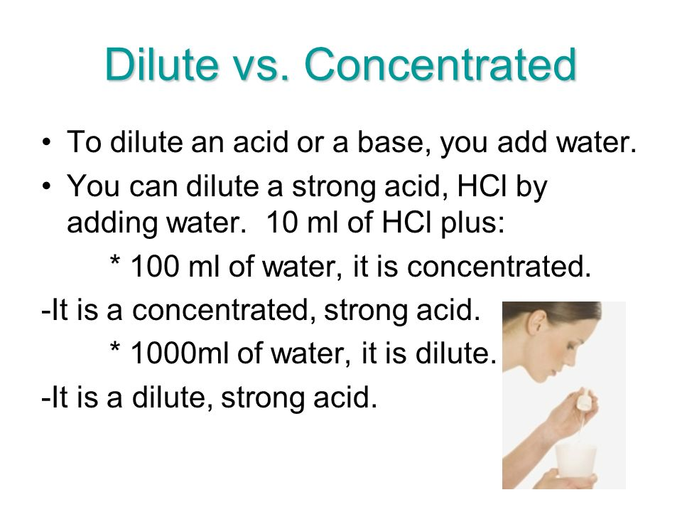 Dilute vs. Concentrated To dilute an acid or a base, you add water.