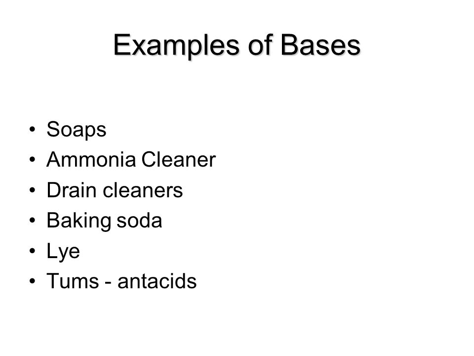 Examples of Bases Soaps Ammonia Cleaner Drain cleaners Baking soda Lye Tums - antacids
