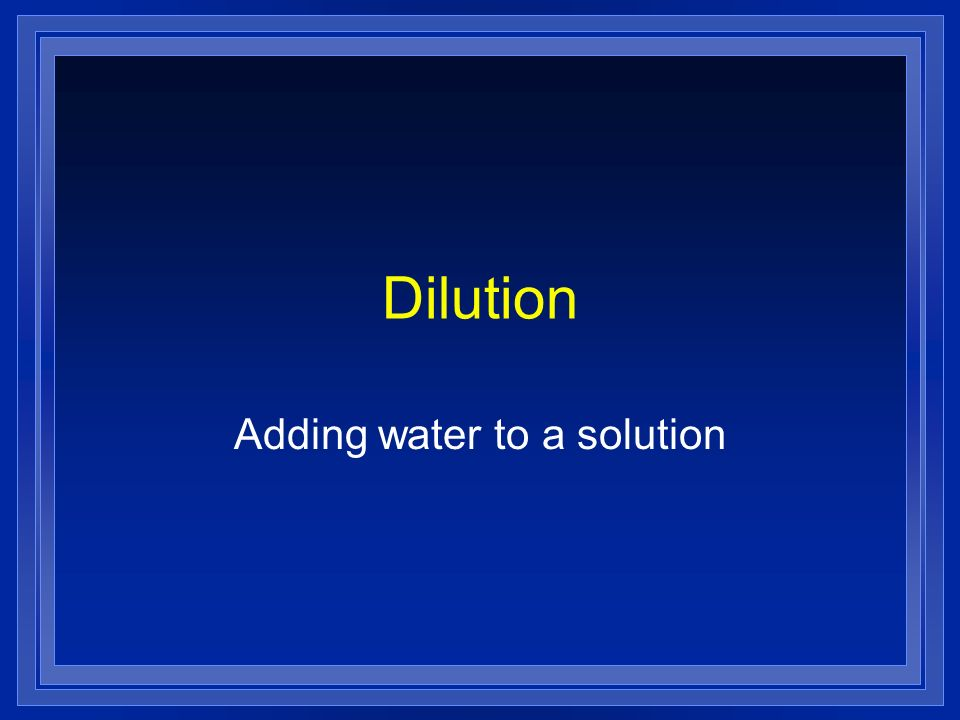 Dilution Adding water to a solution