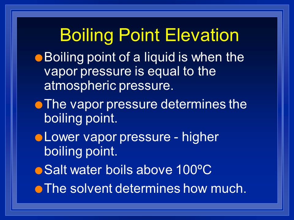 Boiling Point Elevation l Boiling point of a liquid is when the vapor pressure is equal to the atmospheric pressure.