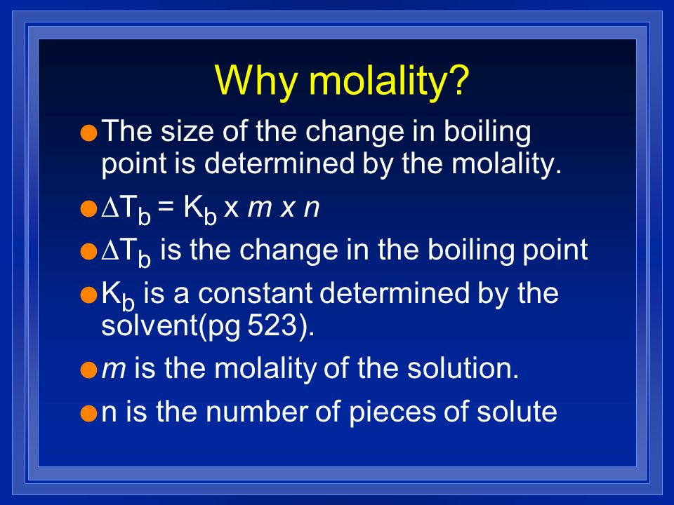 Why molality. l The size of the change in boiling point is determined by the molality.