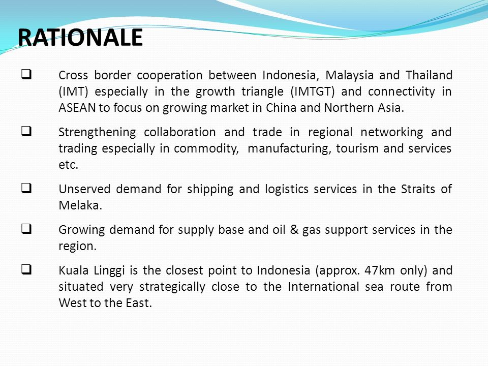 RATIONALE  Cross border cooperation between Indonesia, Malaysia and Thailand (IMT) especially in the growth triangle (IMTGT) and connectivity in ASEAN to focus on growing market in China and Northern Asia.