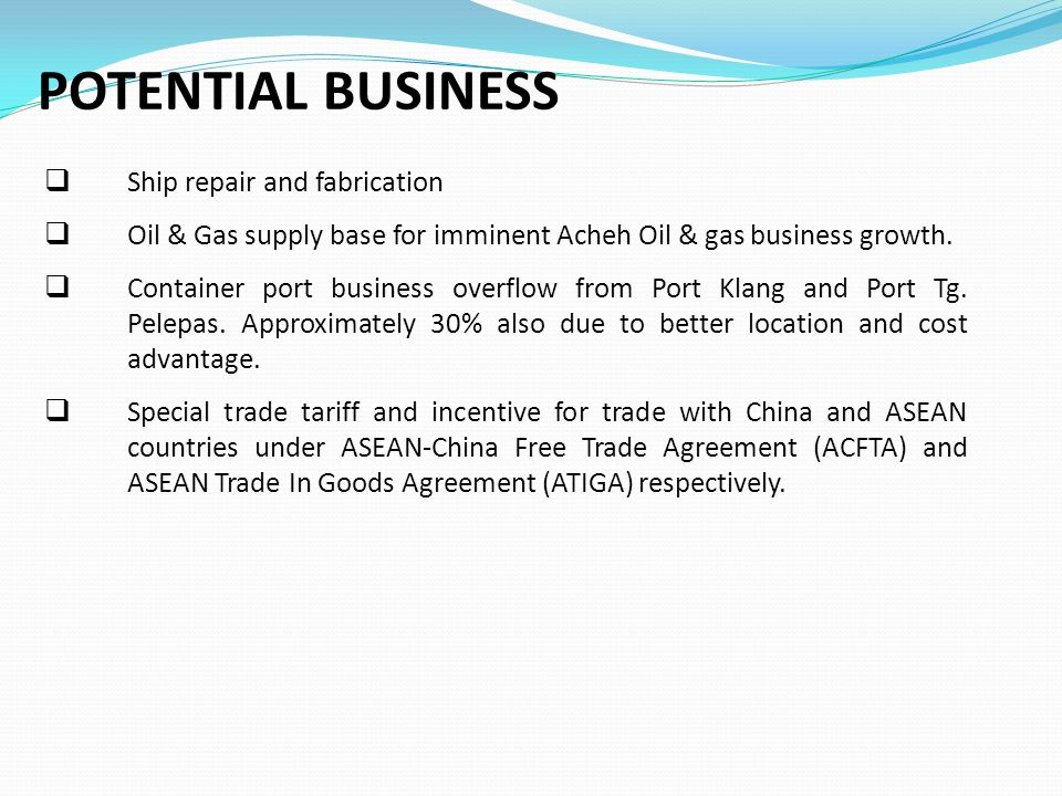 POTENTIAL BUSINESS  Ship repair and fabrication  Oil & Gas supply base for imminent Acheh Oil & gas business growth.