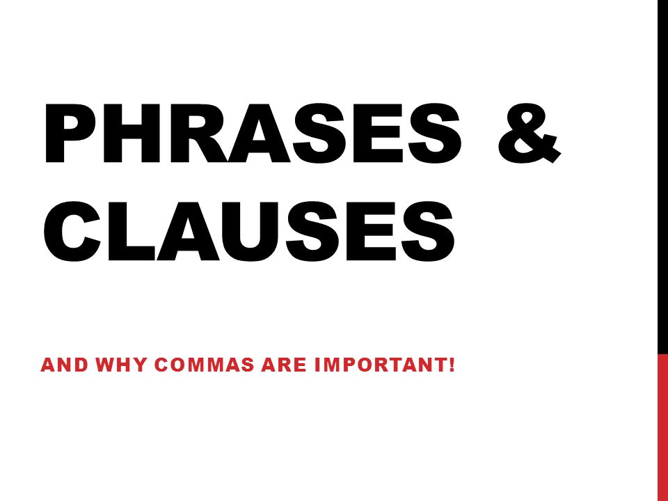 PHRASES & CLAUSES AND WHY COMMAS ARE IMPORTANT!