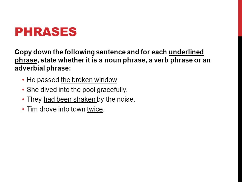 PHRASES Copy down the following sentence and for each underlined phrase, state whether it is a noun phrase, a verb phrase or an adverbial phrase: He passed the broken window.