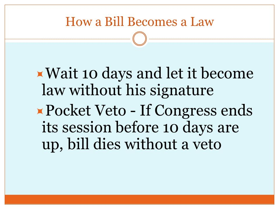 How a Bill Becomes a Law Step 16 – The President  President has 4 options:  Sign the bill, make it law  Veto the bill, explain why Goes back to Congress, who can override with 2/3 vote in both houses