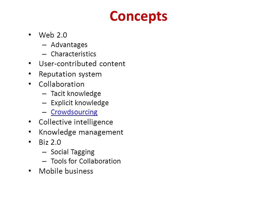 Concepts Web 2.0 – Advantages – Characteristics User-contributed content Reputation system Collaboration – Tacit knowledge – Explicit knowledge – Crow