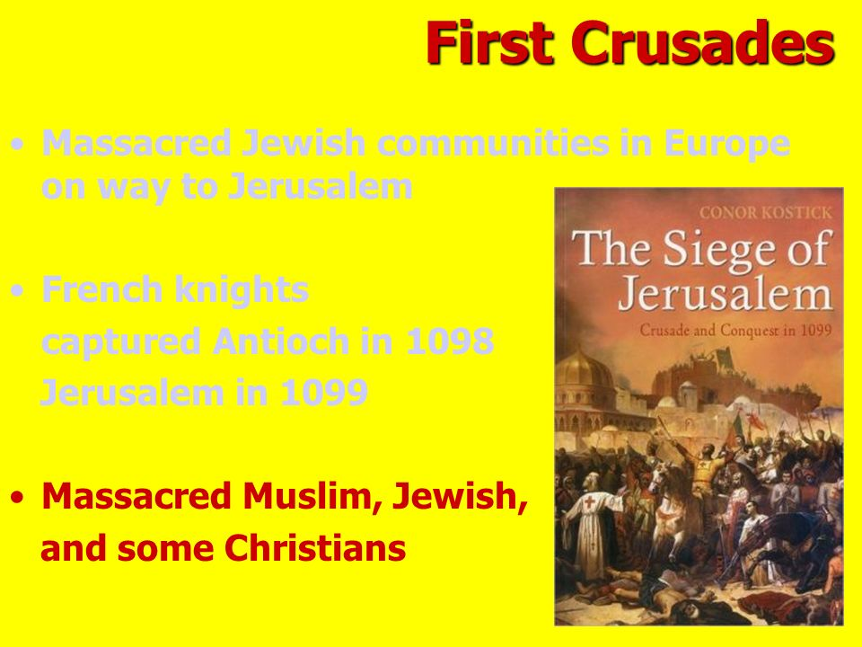Massacred Jewish communities in Europe on way to Jerusalem French knights captured Antioch in 1098 Jerusalem in 1099 Massacred Muslim, Jewish, and some Christians First Crusades