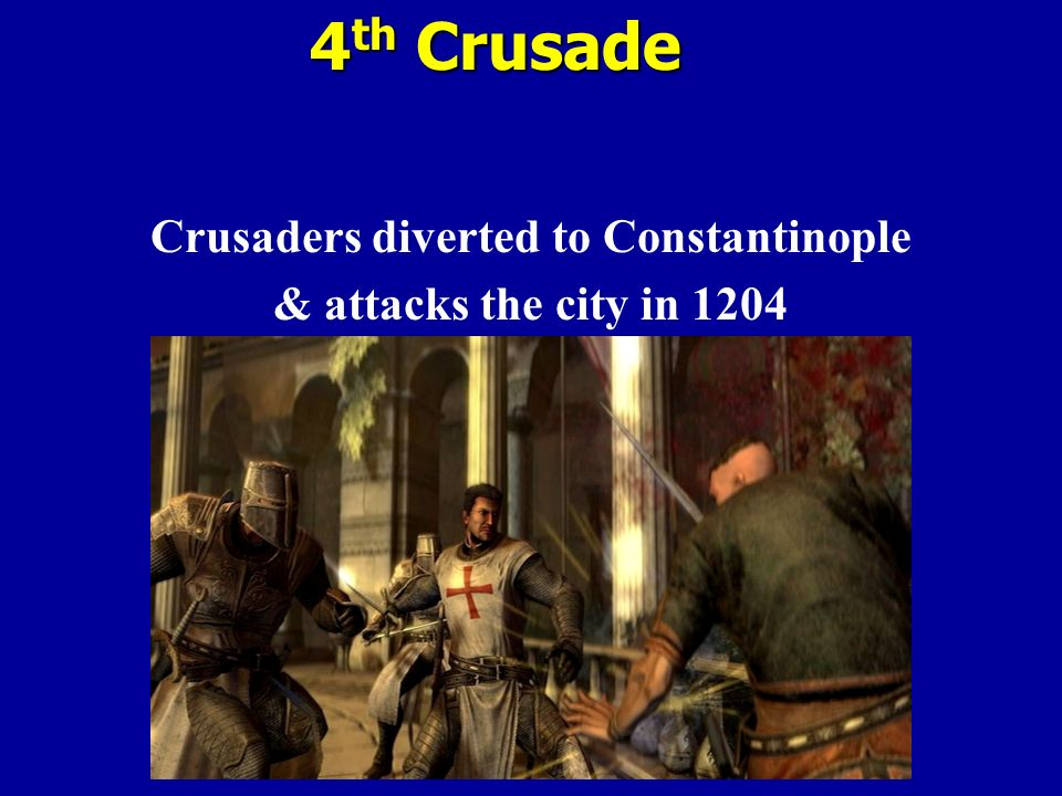4 th Crusade Crusaders diverted to Constantinople & attacks the city in 1204