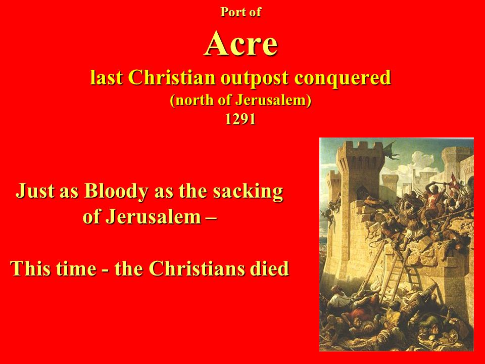 Port of Acre last Christian outpost conquered (north of Jerusalem) 1291 Just as Bloody as the sacking of Jerusalem – This time - the Christians died