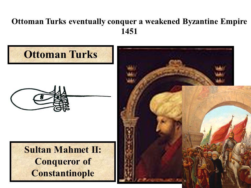 Sultan Mahmet II: Conqueror of Constantinople Ottoman Turks Ottoman Turks eventually conquer a weakened Byzantine Empire 1451