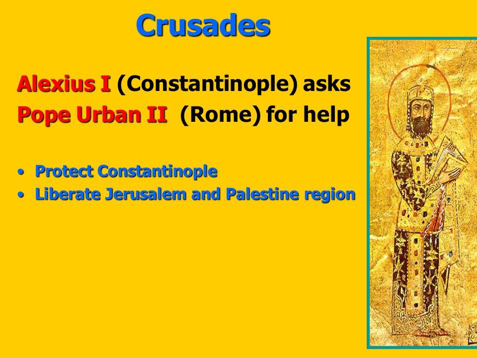 Crusades Alexius I Alexius I (Constantinople) asks Pope Urban II Pope Urban II (Rome) for help Protect ConstantinopleProtect Constantinople Liberate Jerusalem and Palestine regionLiberate Jerusalem and Palestine region