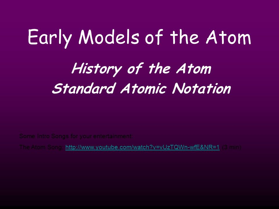 Early Models of the Atom History of the Atom Standard Atomic Notation Some Intro Songs for your entertainment: The Atom Song:   v=vUzTQWn-wfE&NR=1 (3 min)  v=vUzTQWn-wfE&NR=1