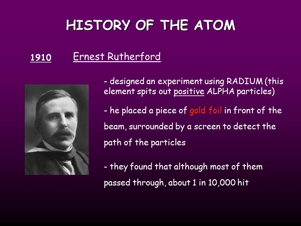 HISTORY OF THE ATOM 1910 Ernest Rutherford - designed an experiment using RADIUM (this element spits out positive ALPHA particles) - he placed a piece of gold foil in front of the beam, surrounded by a screen to detect the path of the particles - they found that although most of them passed through, about 1 in 10,000 hit