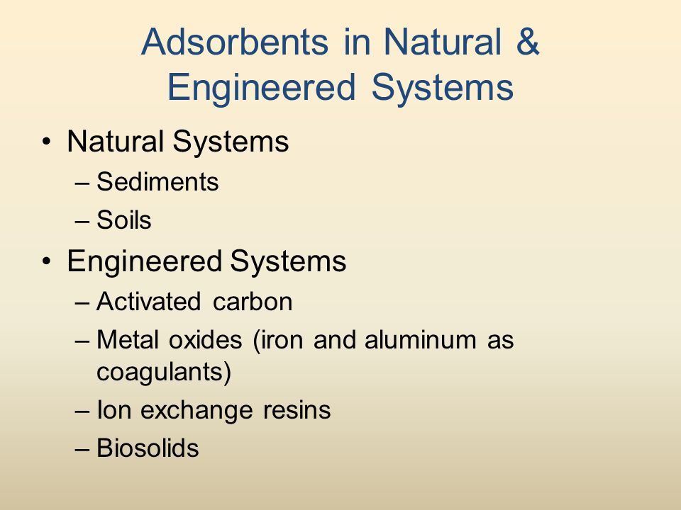Adsorbents in Natural & Engineered Systems Natural Systems –Sediments –Soils Engineered Systems –Activated carbon –Metal oxides (iron and aluminum as coagulants) –Ion exchange resins –Biosolids