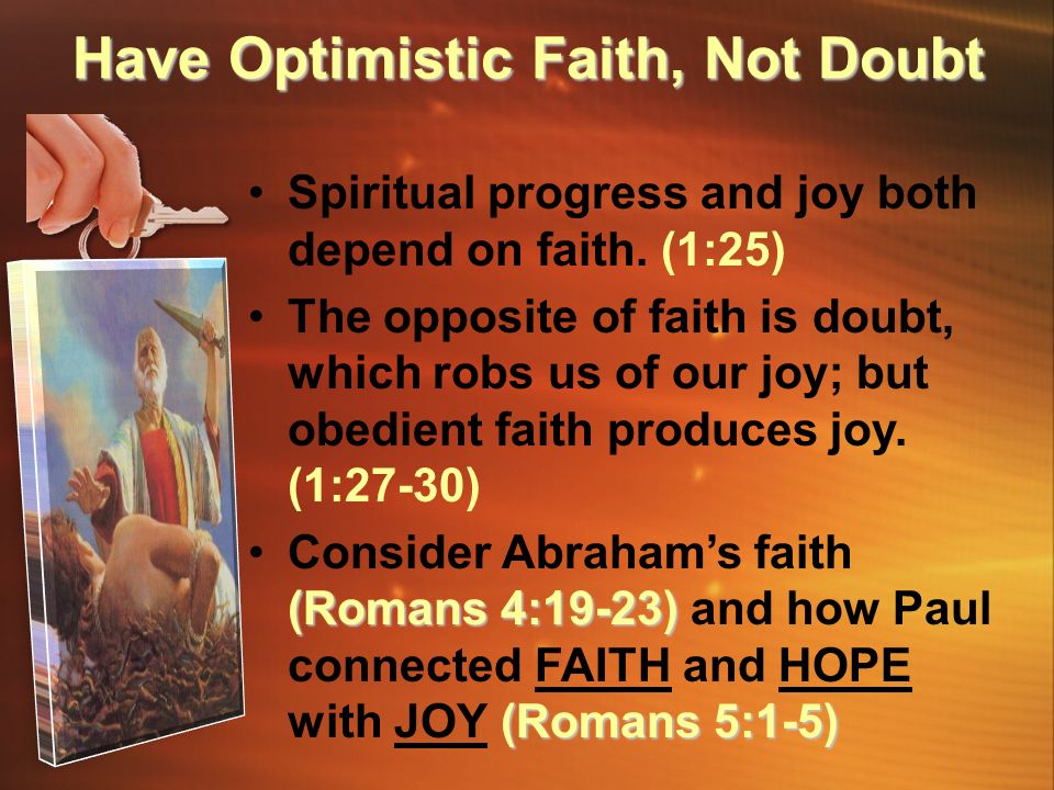 Spiritual progress and joy both depend on faith. (1:25) The opposite of faith is doubt, which robs us of our joy; but obedient faith produces joy. (1: