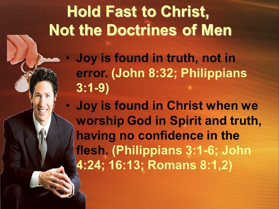 Joy is found in truth, not in error. (John 8:32; Philippians 3:1-9) Joy is found in Christ when we worship God in Spirit and truth, having no confiden