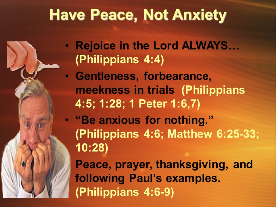 Rejoice in the Lord ALWAYS… (Philippians 4:4) Gentleness, forbearance, meekness in trials (Philippians 4:5; 1:28; 1 Peter 1:6,7) Be anxious for nothing. (Philippians 4:6; Matthew 6:25-33; 10:28) Peace, prayer, thanksgiving, and following Paul's examples.