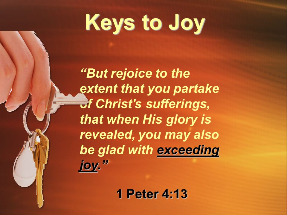 exceeding joy. But rejoice to the extent that you partake of Christ s sufferings, that when His glory is revealed, you may also be glad with exceeding joy. 1 Peter 4:13 Keys to Joy