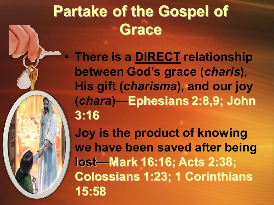 Ephesians 2:8,9; John 3:16There is a DIRECT relationship between God's grace (charis), His gift (charisma), and our joy (chara)—Ephesians 2:8,9; John 3:16 lost—Mark 16:16; Acts 2:38; Colossians 1:23; 1 Corinthians 15:58Joy is the product of knowing we have been saved after being lost—Mark 16:16; Acts 2:38; Colossians 1:23; 1 Corinthians 15:58 Partake of the Gospel of Grace
