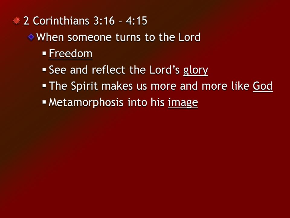 2 Corinthians 3:16 – 4:15 When someone turns to the Lord  Freedom  See and reflect the Lord's glory  The Spirit makes us more and more like God  Metamorphosis into his image