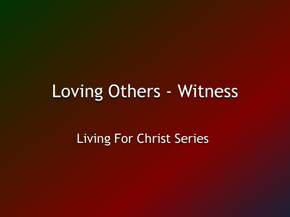 Loving Others - Witness Living For Christ Series