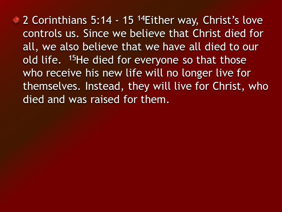 2 Corinthians 5:14 - 15 14 Either way, Christ's love controls us.