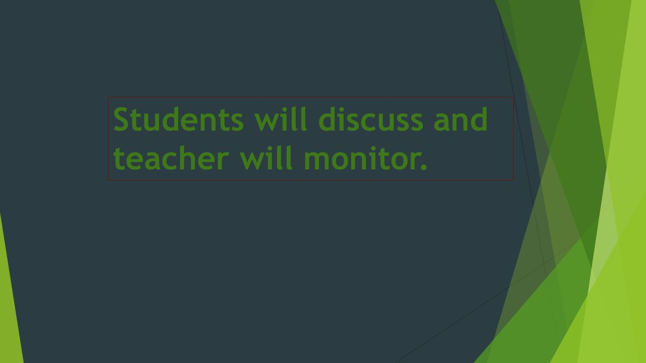Students will discuss and teacher will monitor.