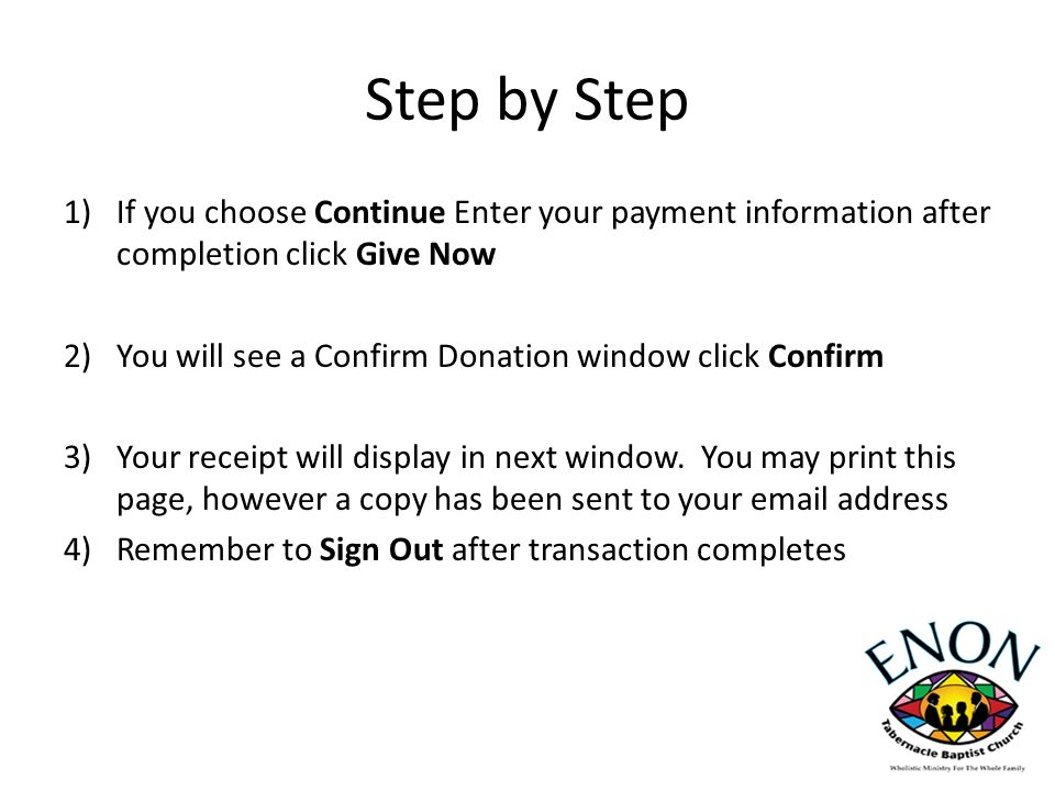 Step by Step 1)If you choose Continue Enter your payment information after completion click Give Now 2)You will see a Confirm Donation window click Confirm 3)Your receipt will display in next window.
