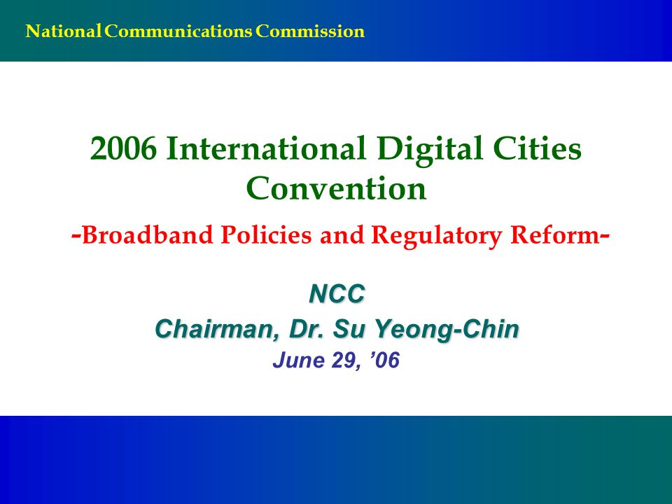 National Communications Commission 2006 International Digital Cities Convention - Broadband Policies and Regulatory Reform - NCC Chairman, Dr.
