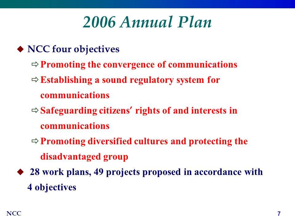 NCC Annual Plan   NCC four objectives  Promoting the convergence of communications  Establishing a sound regulatory system for communications  Safeguarding citizens ' rights of and interests in communications  Promoting diversified cultures and protecting the disadvantaged group   28 work plans, 49 projects proposed in accordance with 4 objectives