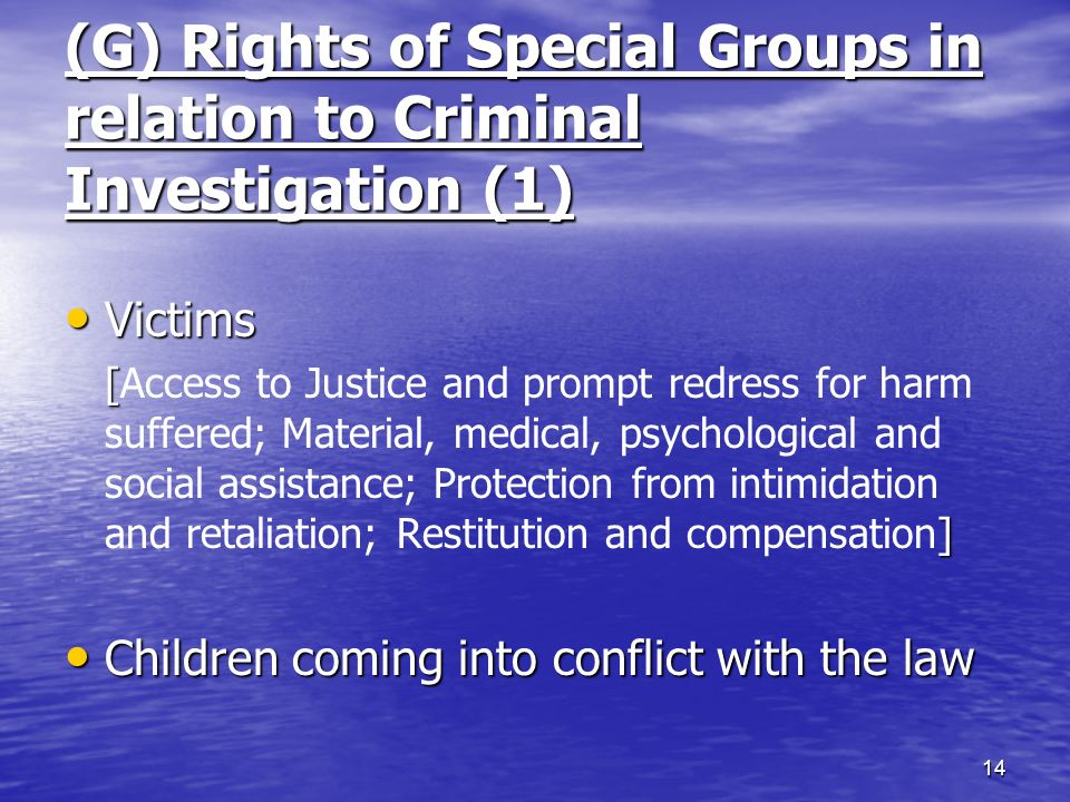 (G) Rights of Special Groups in relation to Criminal Investigation (1) Victims Victims [ ] [Access to Justice and prompt redress for harm suffered; Material, medical, psychological and social assistance; Protection from intimidation and retaliation; Restitution and compensation] Children coming into conflict with the law Children coming into conflict with the law 14