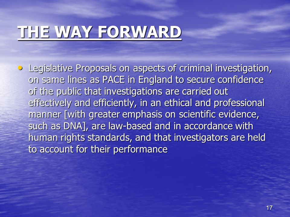 THE WAY FORWARD Legislative Proposals on aspects of criminal investigation, on same lines as PACE in England to secure confidence of the public that investigations are carried out effectively and efficiently, in an ethical and professional manner [with greater emphasis on scientific evidence, such as DNA], are law-based and in accordance with human rights standards, and that investigators are held to account for their performance Legislative Proposals on aspects of criminal investigation, on same lines as PACE in England to secure confidence of the public that investigations are carried out effectively and efficiently, in an ethical and professional manner [with greater emphasis on scientific evidence, such as DNA], are law-based and in accordance with human rights standards, and that investigators are held to account for their performance 17