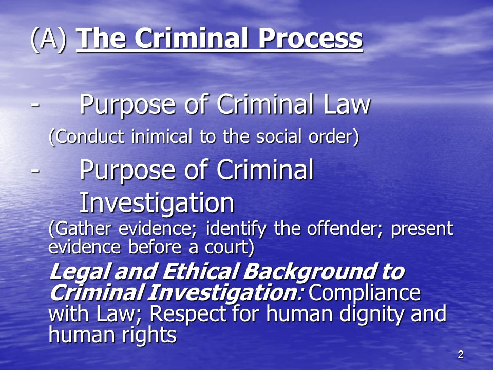 (A) The Criminal Process -Purpose of Criminal Law -Purpose of Criminal Investigation (Conduct inimical to the social order) (Gather evidence; identify the offender; present evidence before a court) Legal and Ethical Background to Criminal Investigation: Compliance with Law; Respect for human dignity and human rights 2