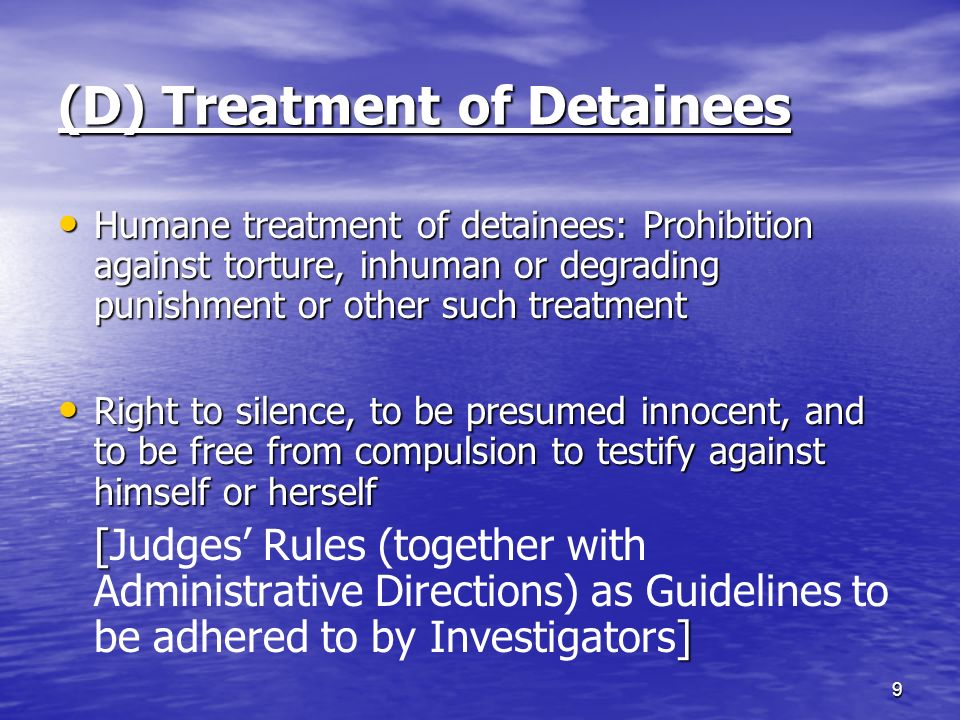 (D) Treatment of Detainees Humane treatment of detainees: Prohibition against torture, inhuman or degrading punishment or other such treatment Humane treatment of detainees: Prohibition against torture, inhuman or degrading punishment or other such treatment Right to silence, to be presumed innocent, and to be free from compulsion to testify against himself or herself Right to silence, to be presumed innocent, and to be free from compulsion to testify against himself or herself [ ] [Judges' Rules (together with Administrative Directions) as Guidelines to be adhered to by Investigators] 9