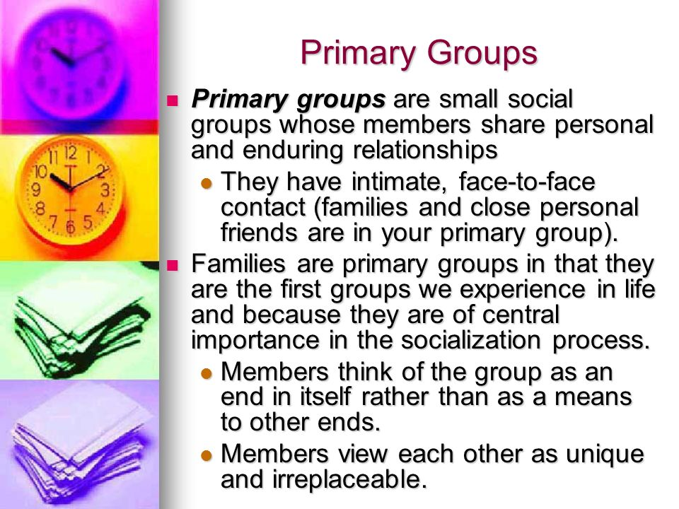 Primary Groups Primary groups are small social groups whose members share personal and enduring relationships Primary groups are small social groups w