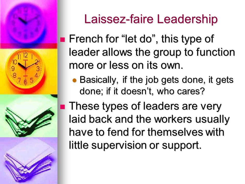 "Laissez-faire Leadership French for ""let do"", this type of leader allows the group to function more or less on its own. French for ""let do"", this type"