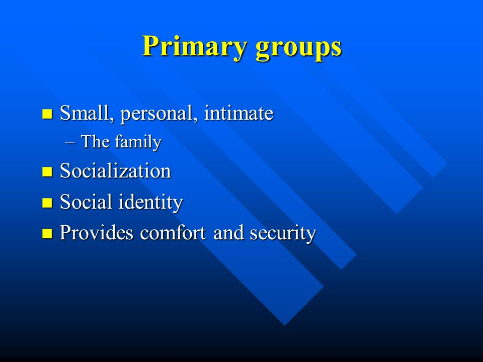 Primary groups n Small, personal, intimate –The family n Socialization n Social identity n Provides comfort and security