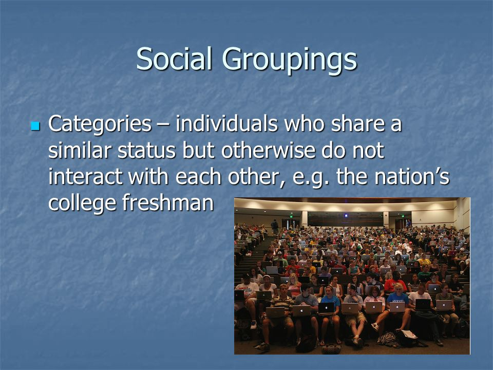 Social Groupings Categories – individuals who share a similar status but otherwise do not interact with each other, e.g. the nation's college freshman