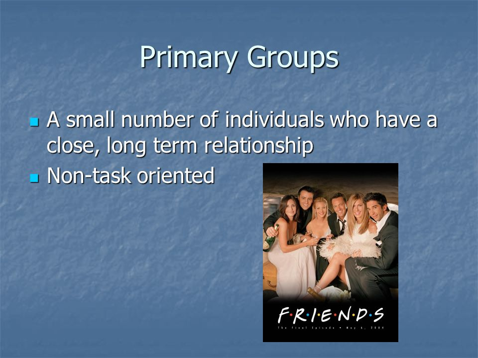 Primary Groups A small number of individuals who have a close, long term relationship A small number of individuals who have a close, long term relati