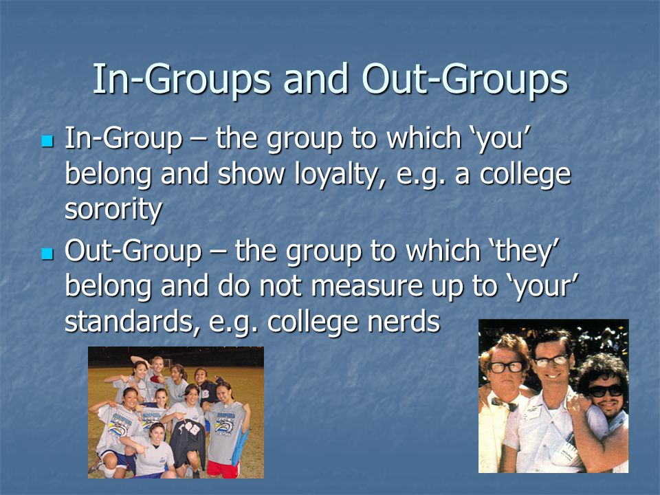 In-Groups and Out-Groups In-Group – the group to which 'you' belong and show loyalty, e.g. a college sorority In-Group – the group to which 'you' belo