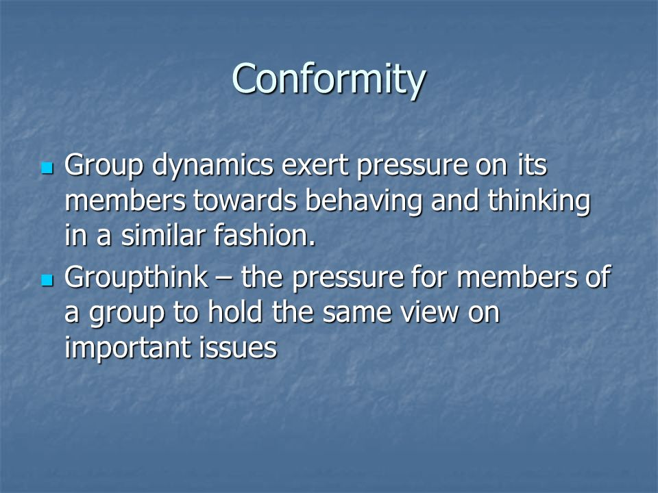 Conformity Group dynamics exert pressure on its members towards behaving and thinking in a similar fashion. Group dynamics exert pressure on its membe